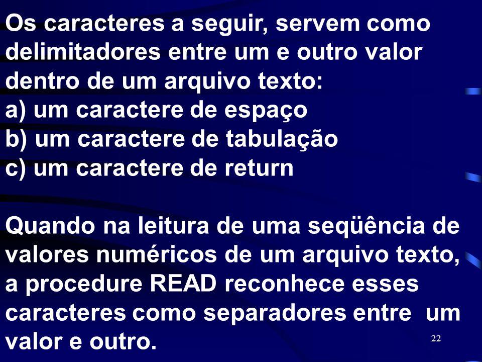 Os caracteres a seguir, servem como delimitadores entre um e outro valor dentro de um arquivo texto: a) um caractere de espaço b) um caractere de tabulação c) um caractere de return Quando na leitura de uma seqüência de valores numéricos de um arquivo texto, a procedure READ reconhece esses caracteres como separadores entre um valor e outro.