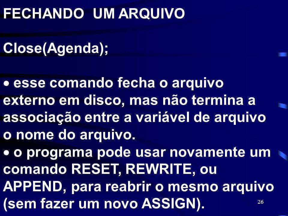 FECHANDO UM ARQUIVO Close(Agenda);  esse comando fecha o arquivo externo em disco, mas não termina a associação entre a variável de arquivo o nome do arquivo.