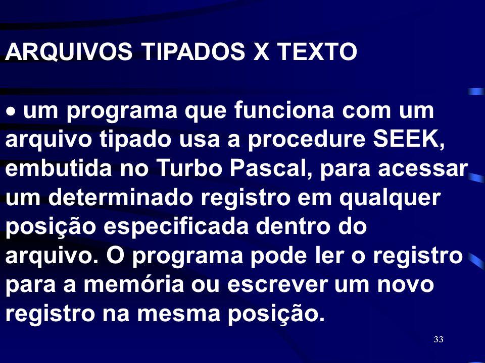 ARQUIVOS TIPADOS X TEXTO  um programa que funciona com um arquivo tipado usa a procedure SEEK, embutida no Turbo Pascal, para acessar um determinado registro em qualquer posição especificada dentro do arquivo.