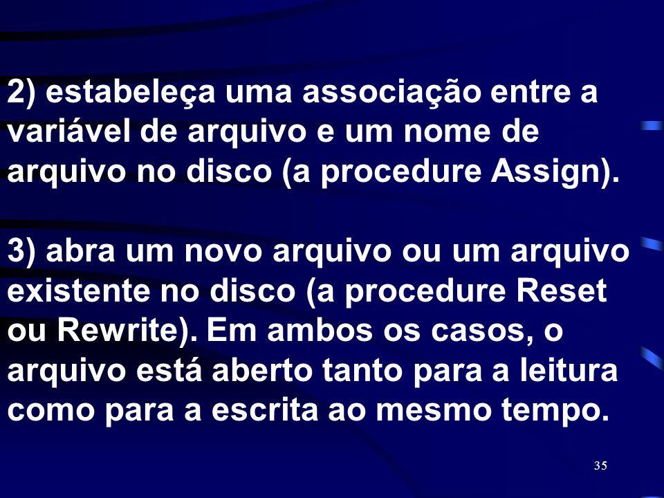 2) estabeleça uma associação entre a variável de arquivo e um nome de arquivo no disco (a procedure Assign).