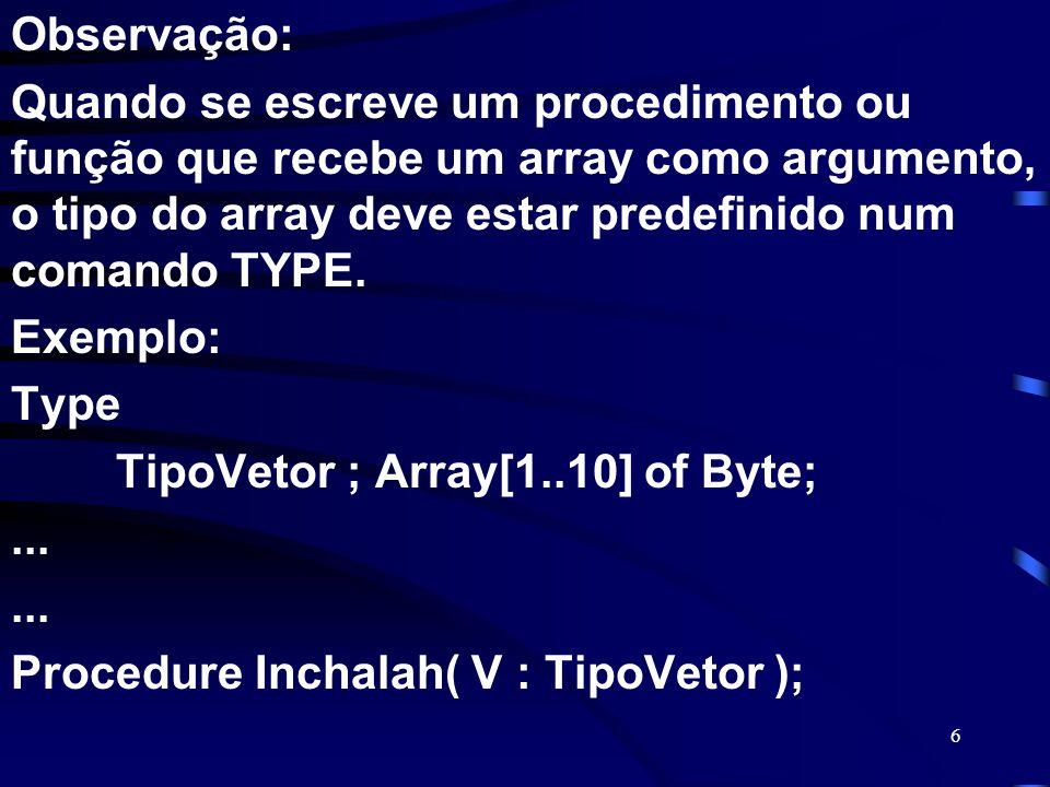 Observação: Quando se escreve um procedimento ou função que recebe um array como argumento, o tipo do array deve estar predefinido num comando TYPE.
