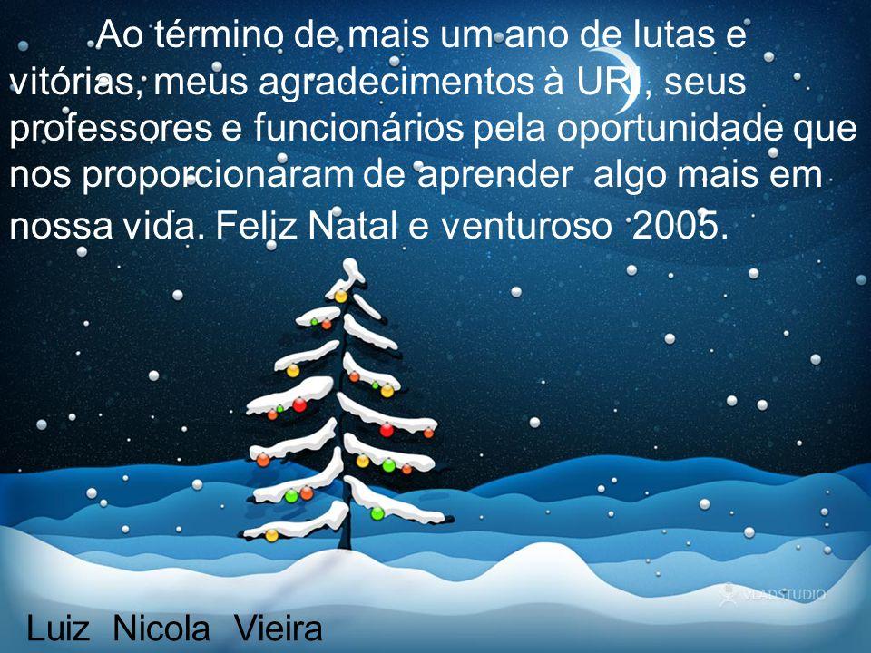 Ao término de mais um ano de lutas e vitórias, meus agradecimentos à URI, seus professores e funcionários pela oportunidade que nos proporcionaram de aprender algo mais em nossa vida. Feliz Natal e venturoso 2005.