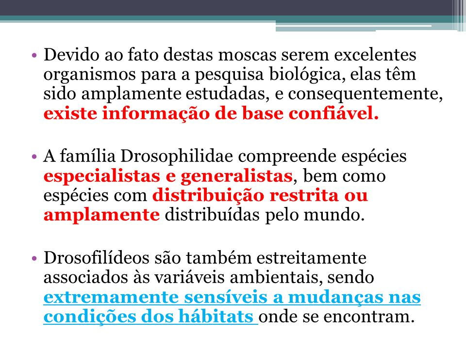 Devido ao fato destas moscas serem excelentes organismos para a pesquisa biológica, elas têm sido amplamente estudadas, e consequentemente, existe informação de base confiável.