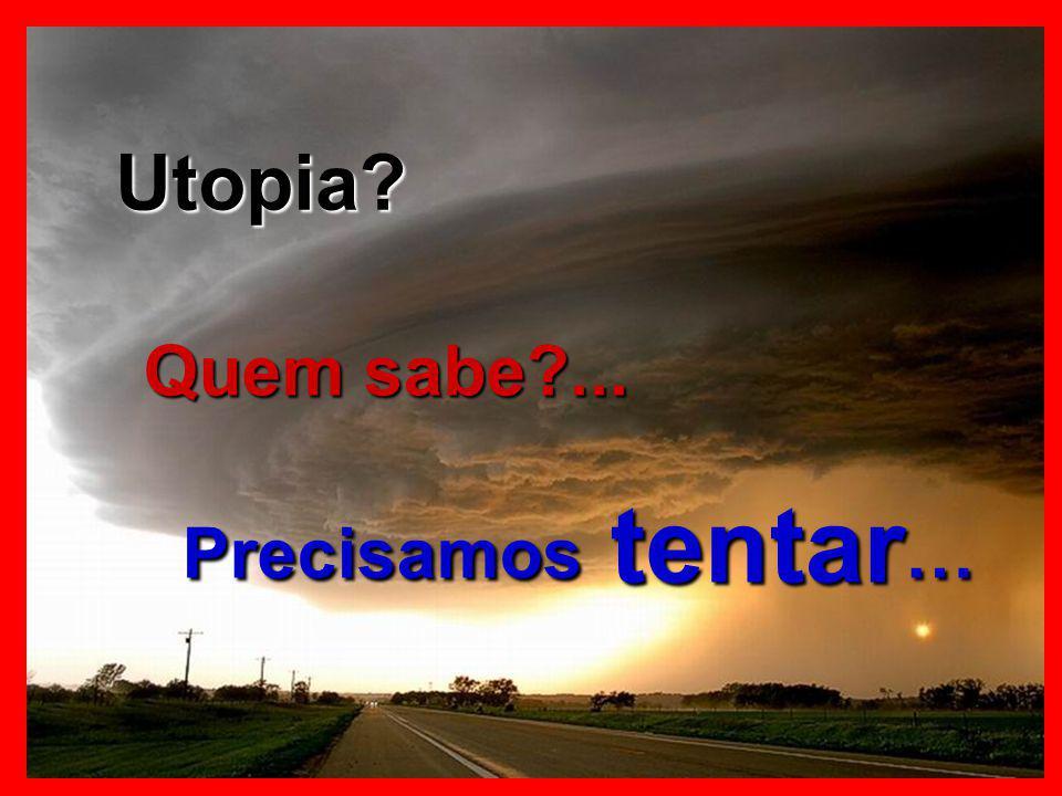 Utopia Quem sabe ... Precisamos tentar…