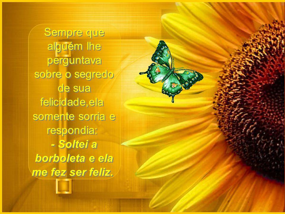 Sempre que alguém lhe perguntava sobre o segredo de sua felicidade,ela somente sorria e respondia: - Soltei a borboleta e ela me fez ser feliz.