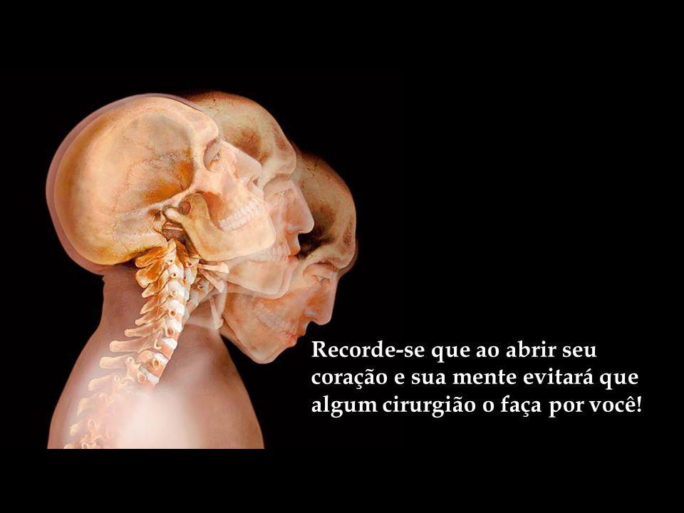 Recorde-se que ao abrir seu coração e sua mente evitará que algum cirurgião o faça por você!