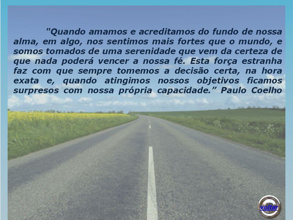 Quando amamos e acreditamos do fundo de nossa alma, em algo, nos sentimos mais fortes que o mundo, e somos tomados de uma serenidade que vem da certeza de que nada poderá vencer a nossa fé. Esta força estranha faz com que sempre tomemos a decisão certa, na hora exata e, quando atingimos nossos objetivos ficamos surpresos com nossa própria capacidade. Paulo Coelho