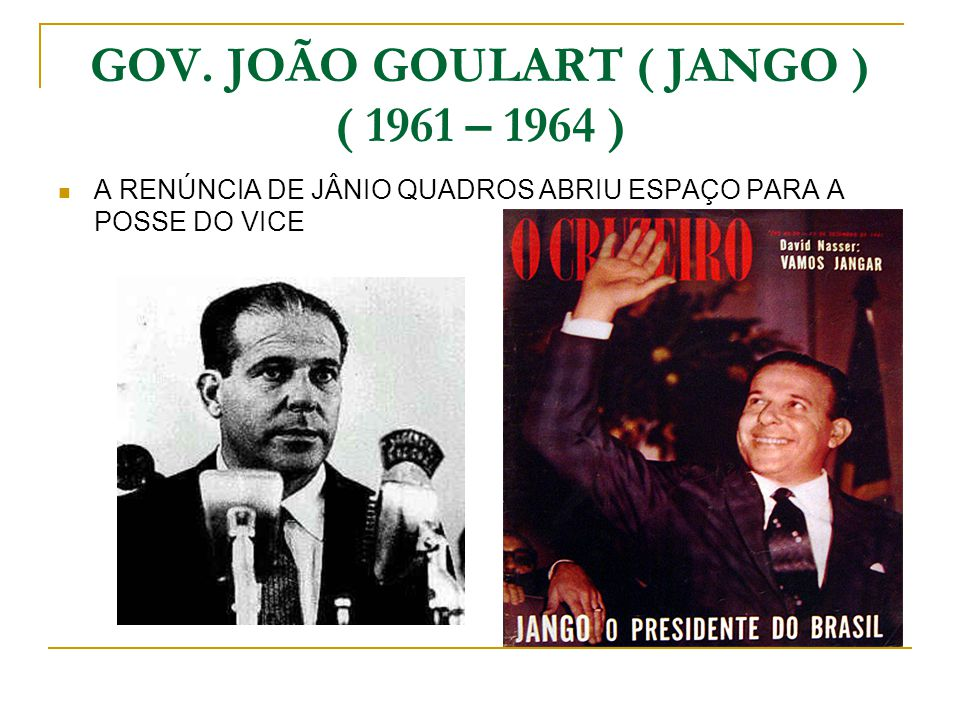 GOV. JOÃO GOULART ( JANGO ) ( 1961 – 1964 )