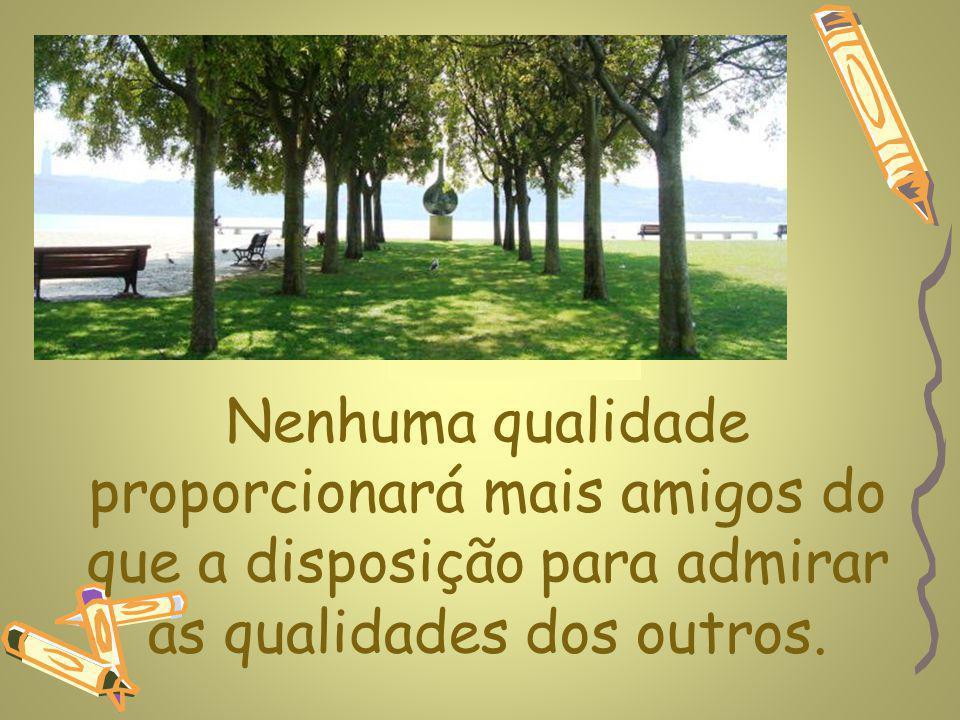 Nenhuma qualidade proporcionará mais amigos do que a disposição para admirar as qualidades dos outros.