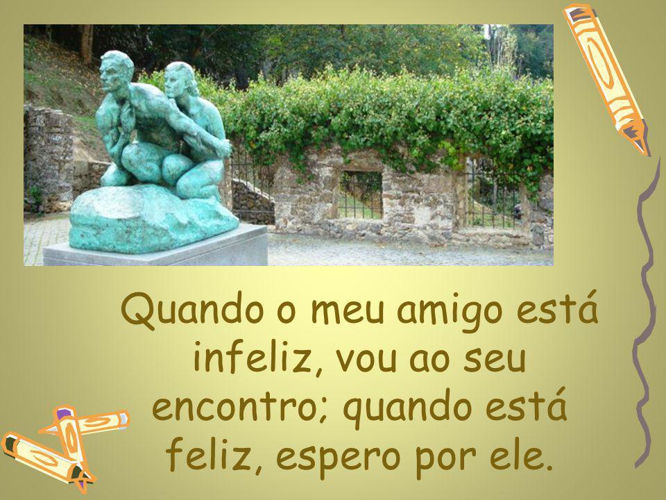 Quando o meu amigo está infeliz, vou ao seu encontro; quando está feliz, espero por ele.