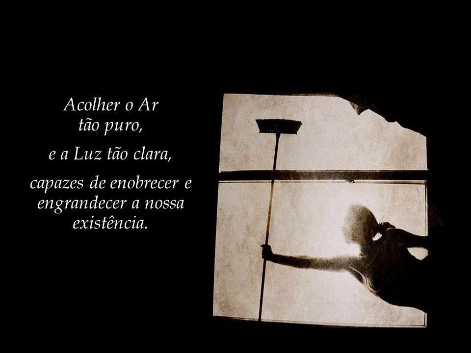 capazes de enobrecer e engrandecer a nossa existência.