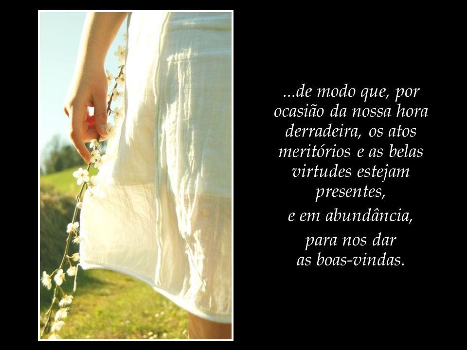 ...de modo que, por ocasião da nossa hora derradeira, os atos meritórios e as belas virtudes estejam presentes,