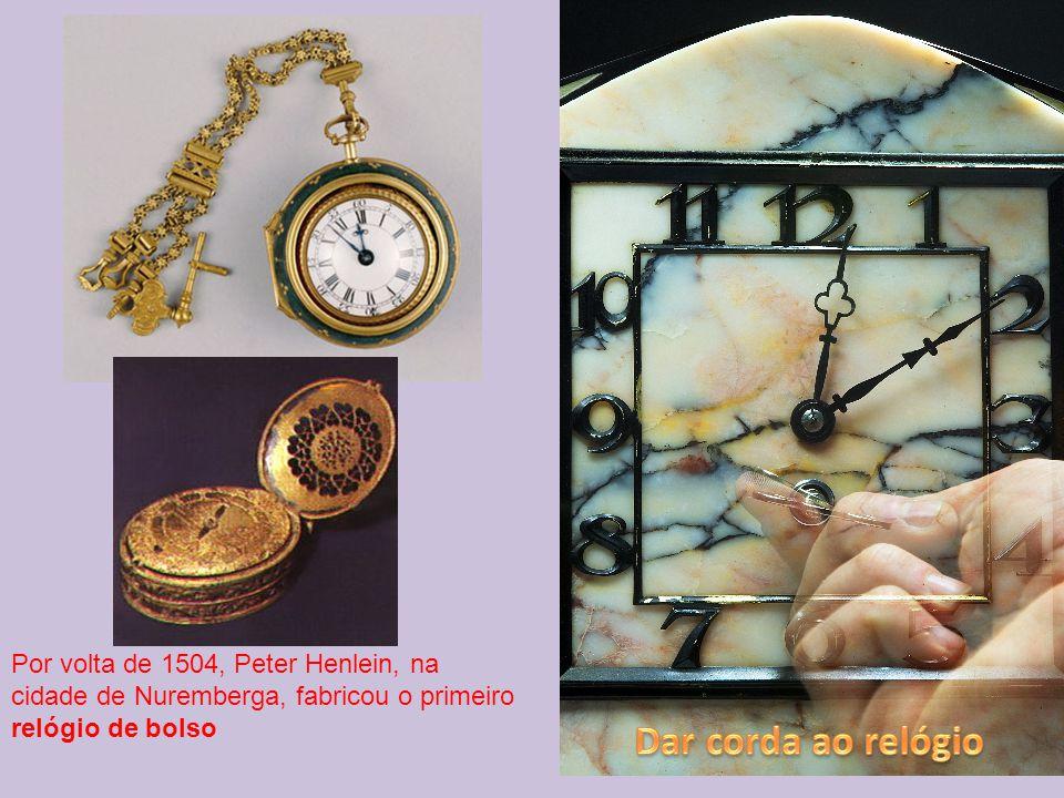 Por volta de 1504, Peter Henlein, na cidade de Nuremberga, fabricou o primeiro relógio de bolso