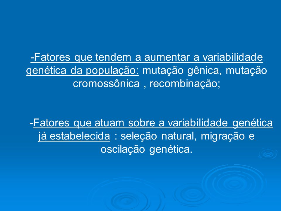 -Fatores que tendem a aumentar a variabilidade genética da população: mutação gênica, mutação cromossônica , recombinação;