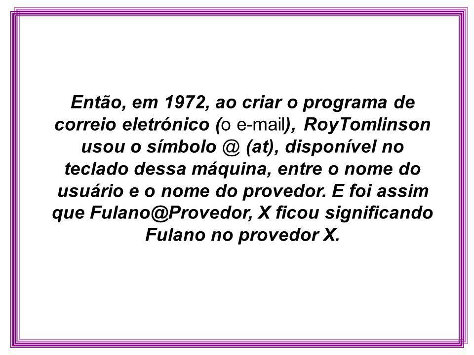 Então, em 1972, ao criar o programa de correio eletrónico (o e-mail), RoyTomlinson usou o símbolo @ (at), disponível no teclado dessa máquina, entre o nome do usuário e o nome do provedor.