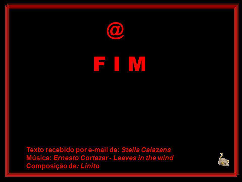 F I M @ Texto recebido por e-mail de: Stella Calazans