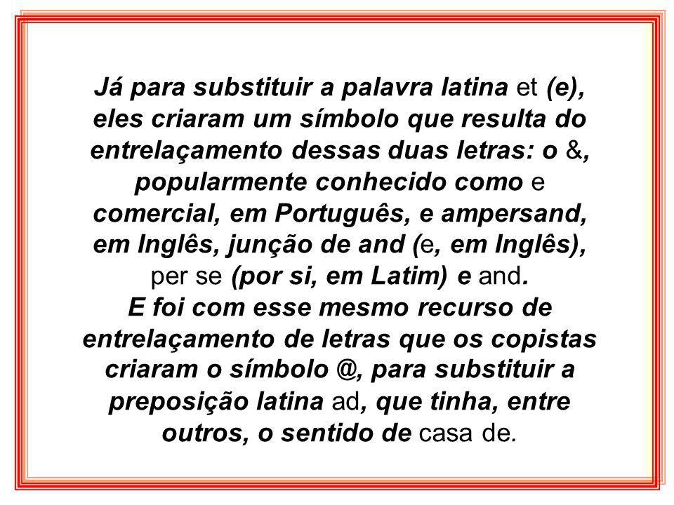 Já para substituir a palavra latina et (e), eles criaram um símbolo que resulta do entrelaçamento dessas duas letras: o &, popularmente conhecido como e comercial, em Português, e ampersand, em Inglês, junção de and (e, em Inglês), per se (por si, em Latim) e and.
