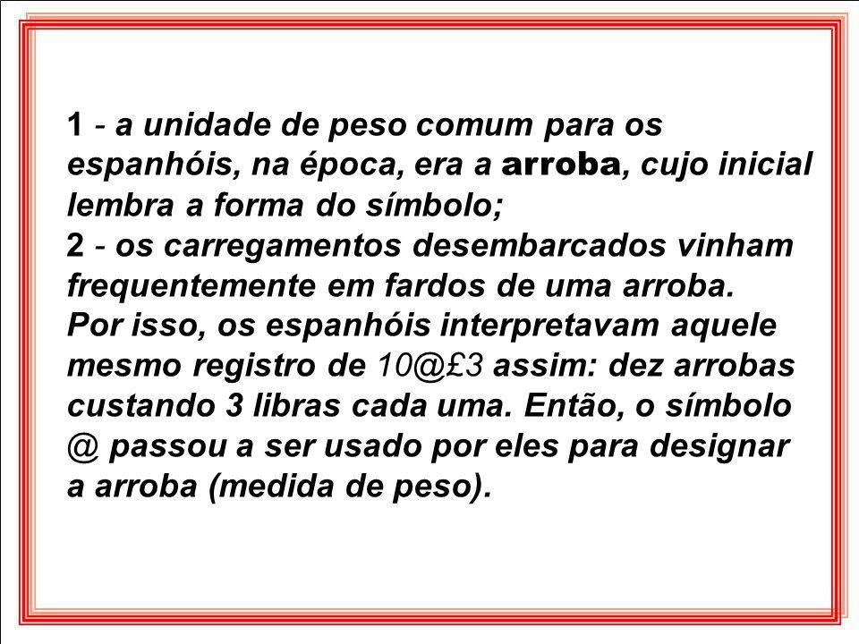 1 - a unidade de peso comum para os espanhóis, na época, era a arroba, cujo inicial lembra a forma do símbolo;