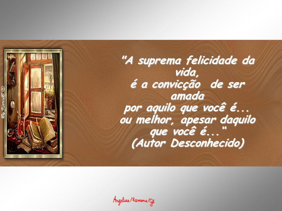 A suprema felicidade da vida, é a convicção de ser amada por aquilo que você é... ou melhor, apesar daquilo que você é...