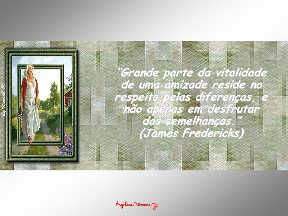 Grande parte da vitalidade de uma amizade reside no respeito pelas diferenças, e não apenas em desfrutar das semelhanças. (James Fredericks)