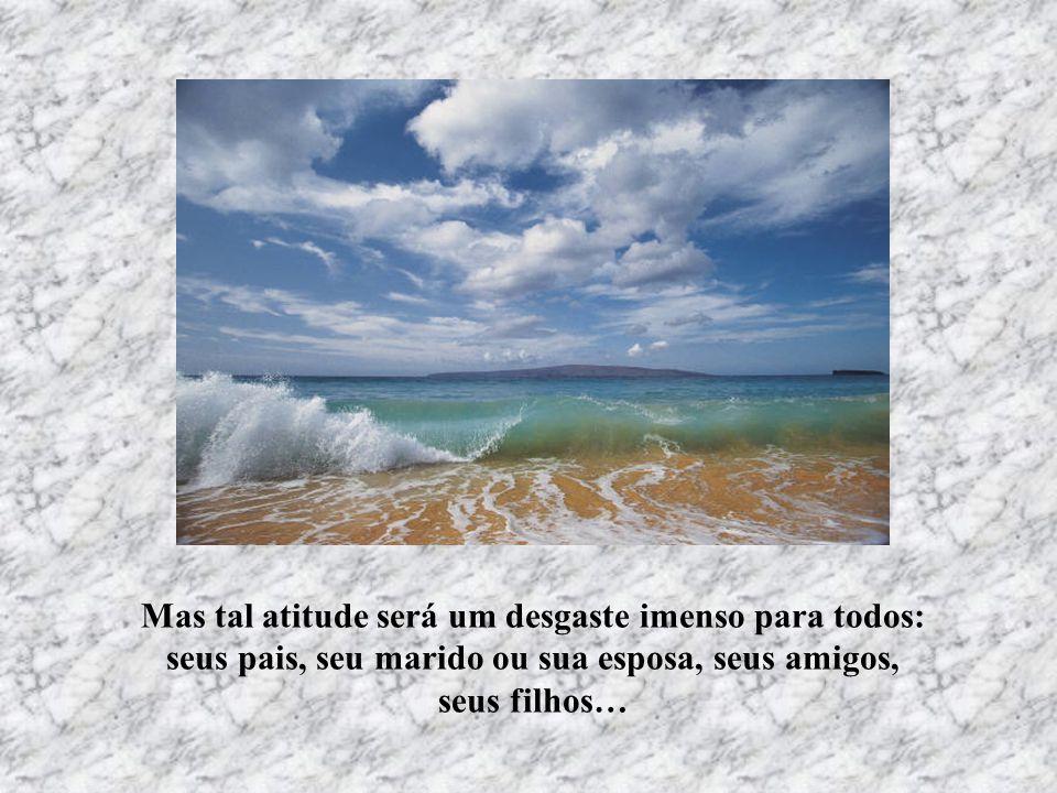 Mas tal atitude será um desgaste imenso para todos: seus pais, seu marido ou sua esposa, seus amigos, seus filhos…