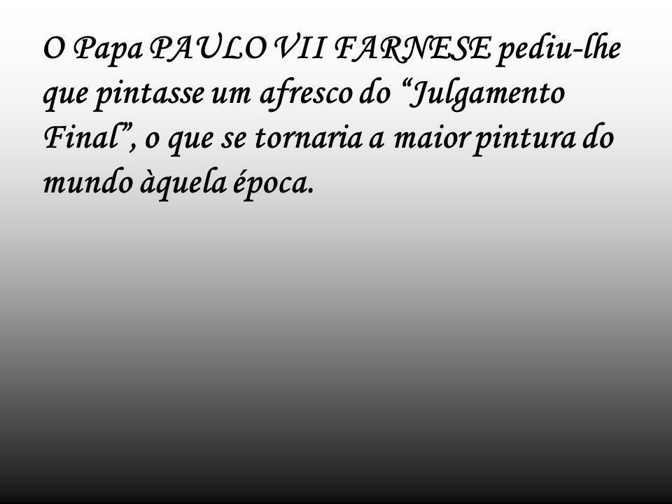 O Papa PAULO VII FARNESE pediu-lhe que pintasse um afresco do Julgamento Final , o que se tornaria a maior pintura do mundo àquela época.