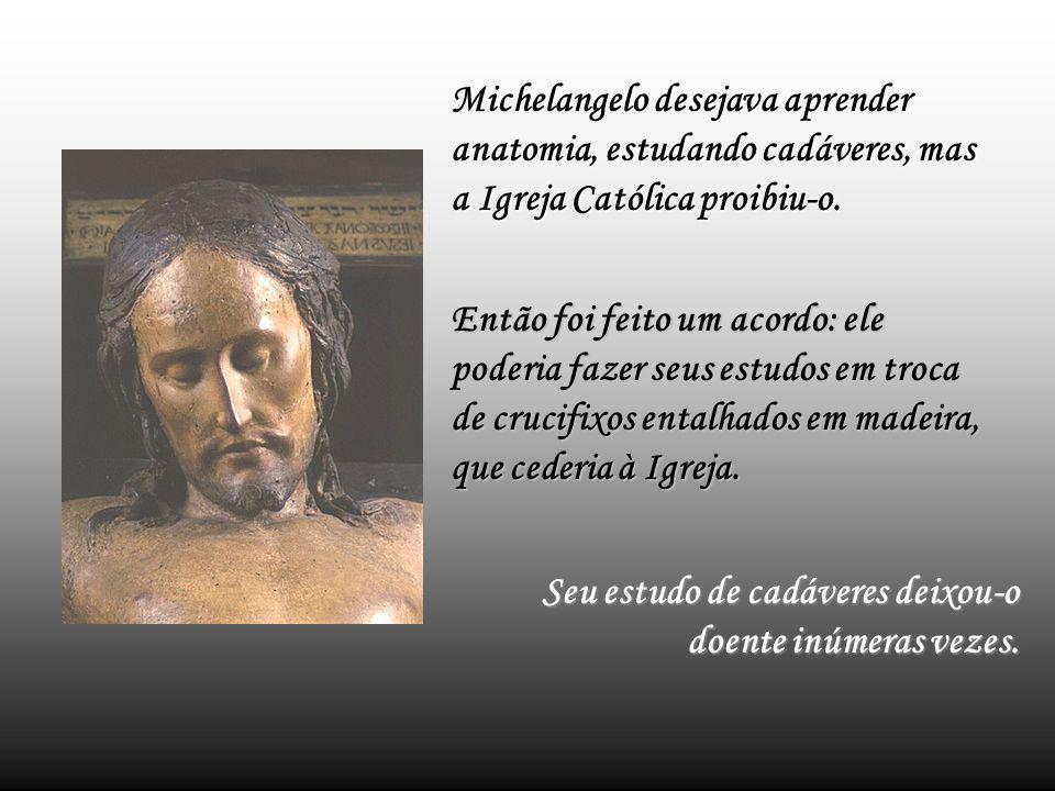 Michelangelo desejava aprender anatomia, estudando cadáveres, mas a Igreja Católica proibiu-o.