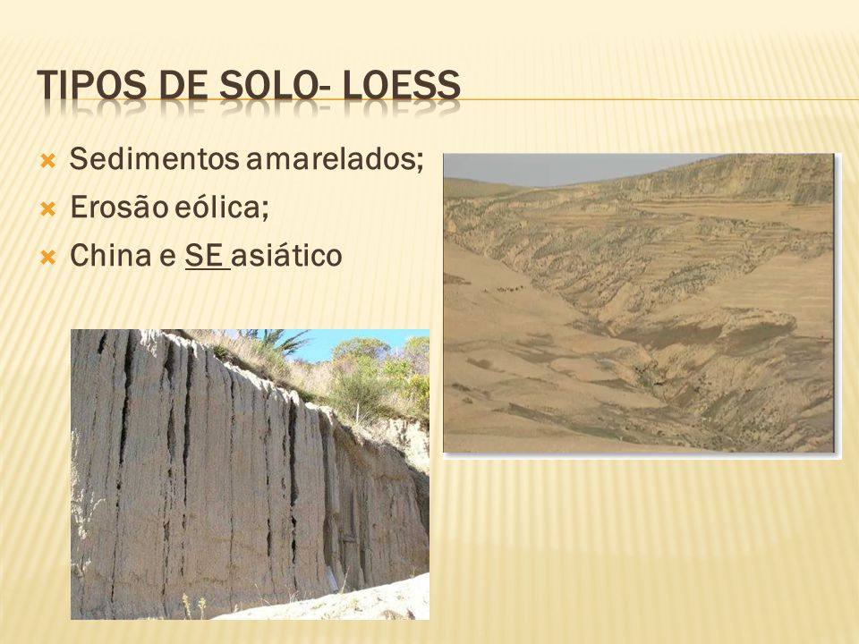 Tipos de solo- loess Sedimentos amarelados; Erosão eólica;