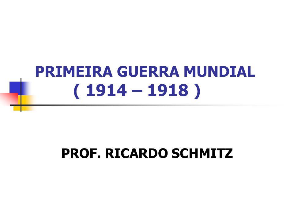 PRIMEIRA GUERRA MUNDIAL ( 1914 – 1918 )