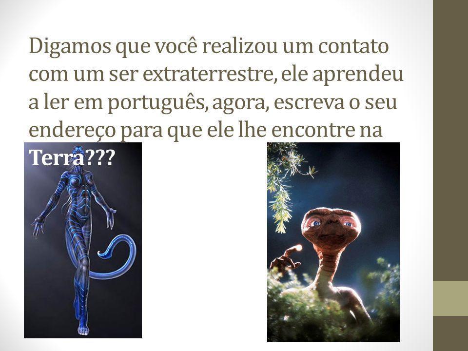 Digamos que você realizou um contato com um ser extraterrestre, ele aprendeu a ler em português, agora, escreva o seu endereço para que ele lhe encontre na Terra