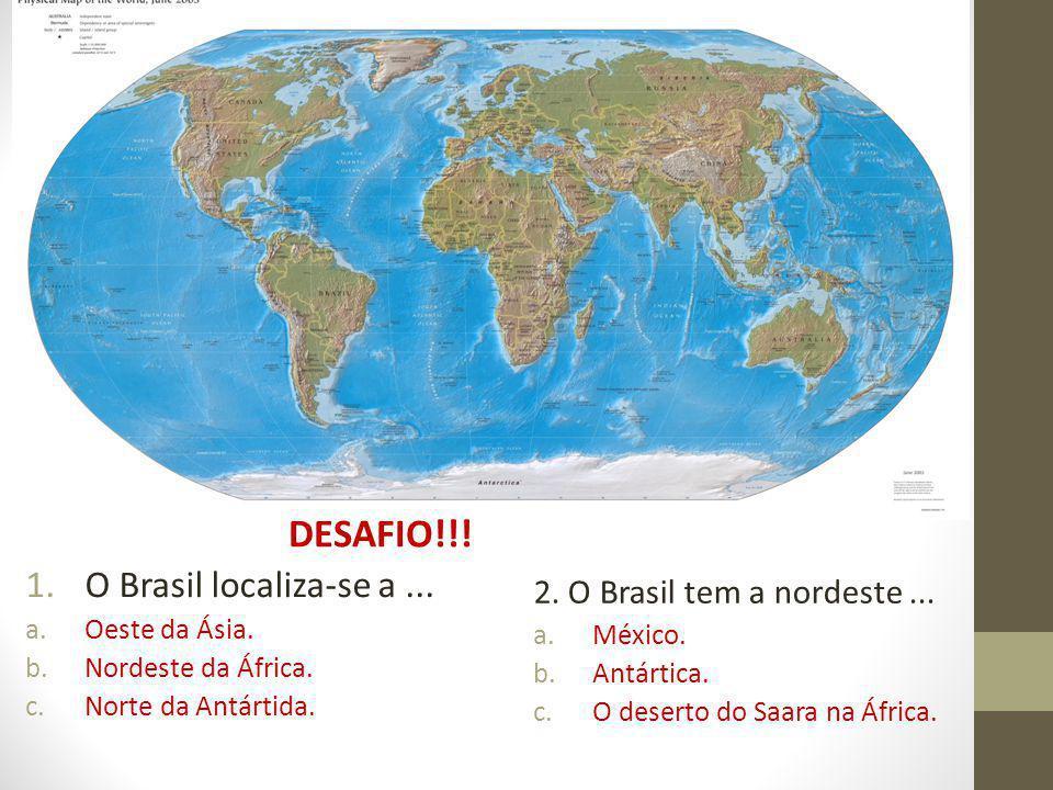 DESAFIO!!! O Brasil localiza-se a ... 2. O Brasil tem a nordeste ...