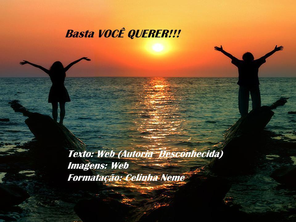 Basta VOCÊ QUERER!!! Texto: Web (Autoria Desconhecida) Imagens: Web
