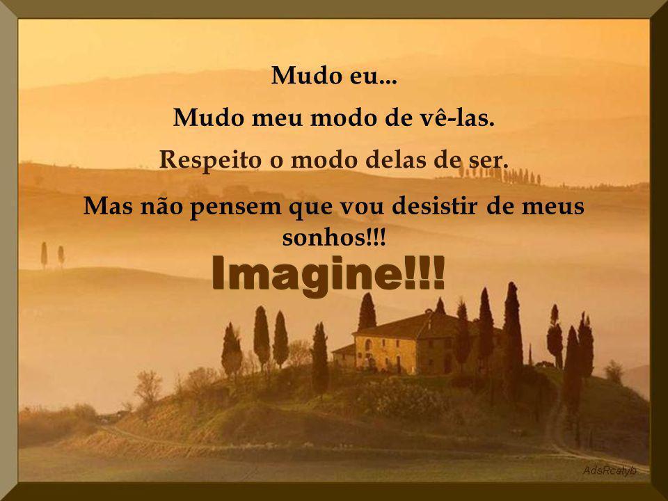 Imagine!!! Mudo eu... Mudo meu modo de vê-las.