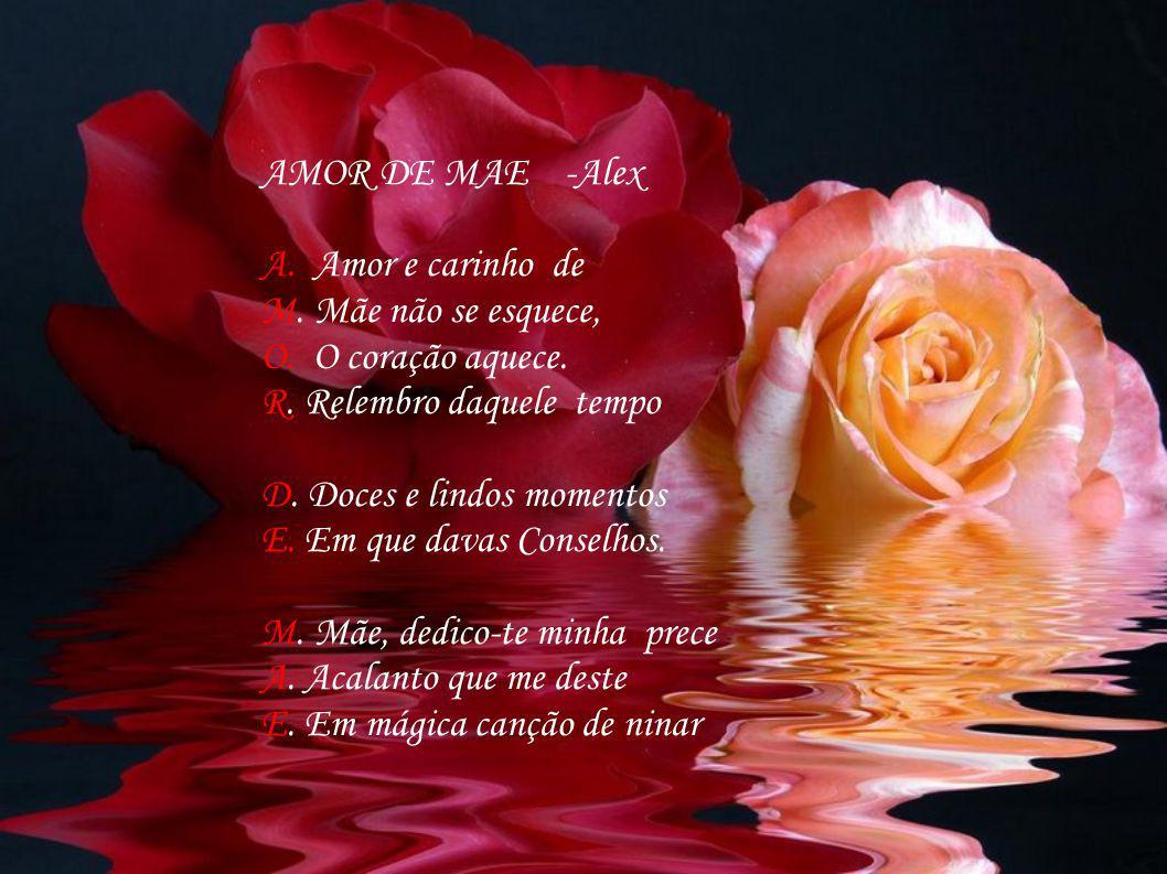 AMOR DE MAE -Alex A. Amor e carinho de. M. Mãe não se esquece, O. O coração aquece. R. Relembro daquele tempo.