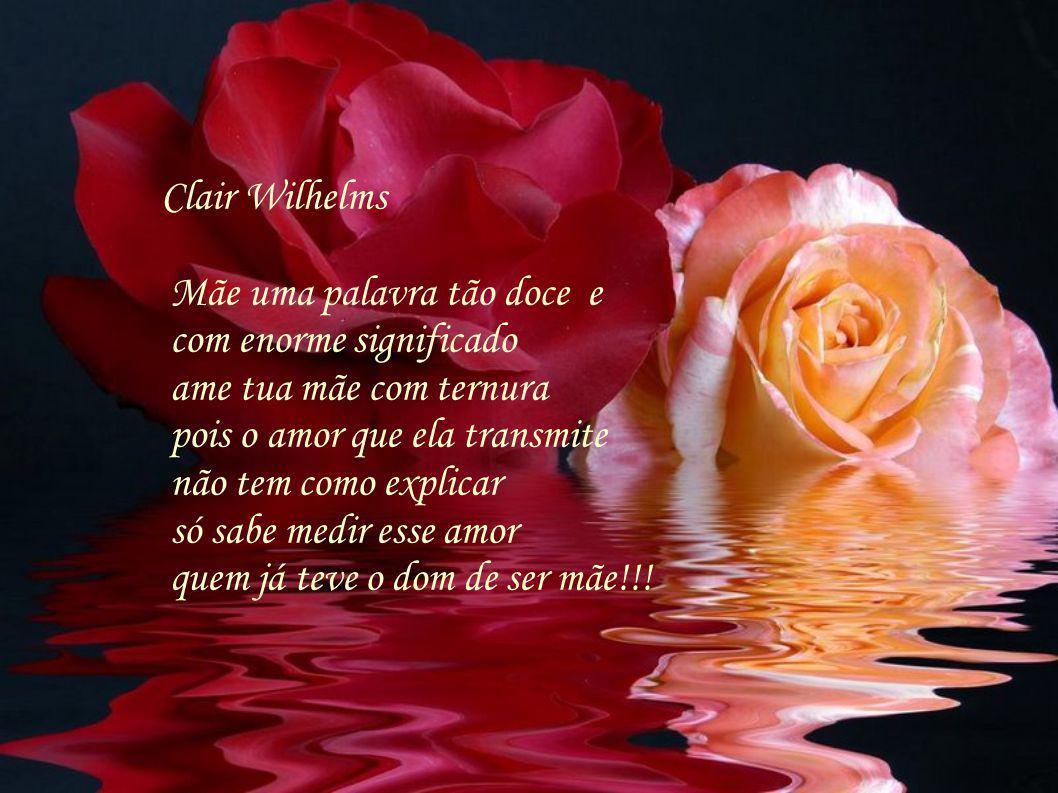Clair Wilhelms Mãe uma palavra tão doce e. com enorme significado. ame tua mãe com ternura. pois o amor que ela transmite.