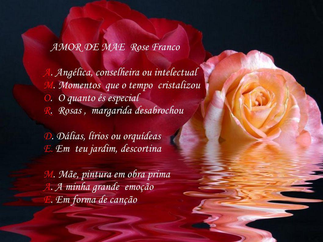 AMOR DE MAE Rose Franco A. Angélica, conselheira ou intelectual. M. Momentos que o tempo cristalizou.