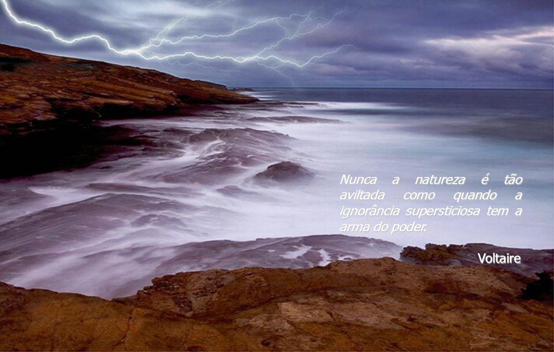 Nunca a natureza é tão aviltada como quando a ignorância supersticiosa tem a arma do poder.