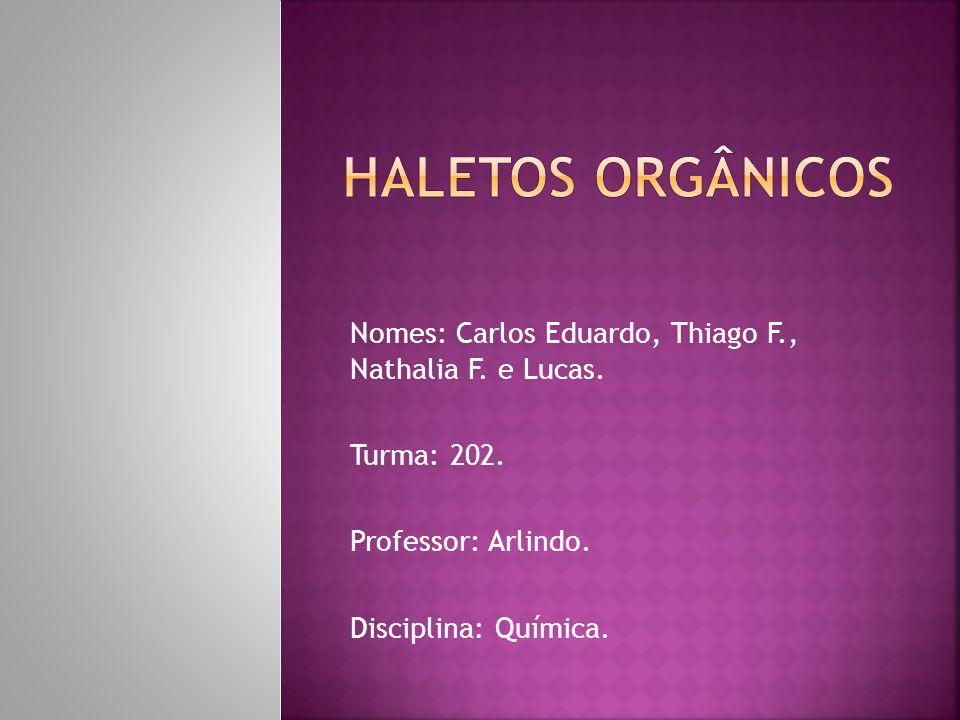 Haletos orgânicos Nomes: Carlos Eduardo, Thiago F., Nathalia F. e Lucas. Turma: 202. Professor: Arlindo.
