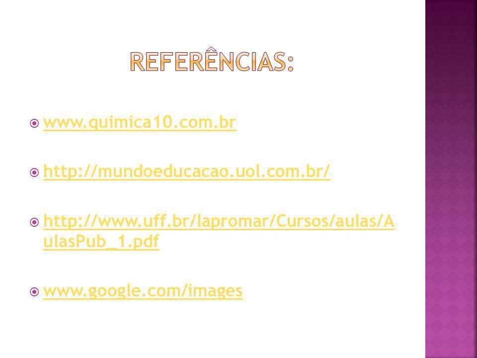 Referências: www.quimica10.com.br http://mundoeducacao.uol.com.br/