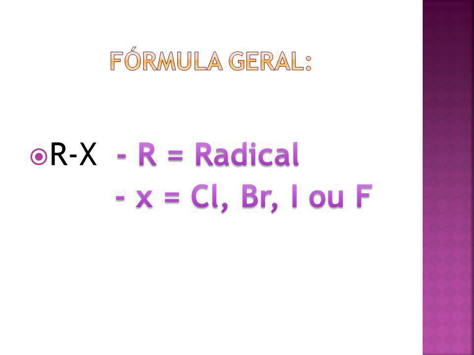 Fórmula Geral: R-X - R = Radical - x = Cl, Br, I ou F