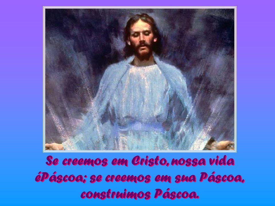 Se creemos em Cristo, nossa vida éPáscoa; se creemos em sua Páscoa,