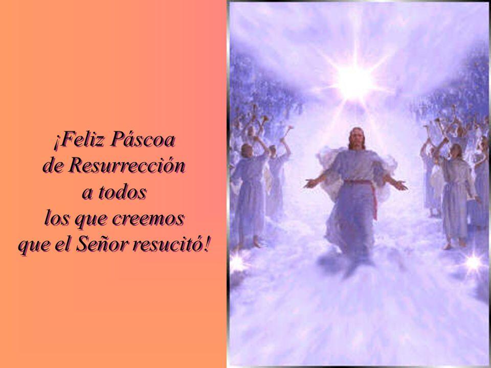 ¡Feliz Páscoa de Resurrección a todos los que creemos que el Señor resucitó!