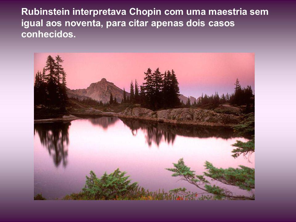 Rubinstein interpretava Chopin com uma maestria sem igual aos noventa, para citar apenas dois casos conhecidos.