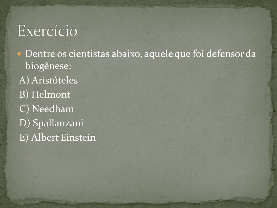 Exercício Dentre os cientistas abaixo, aquele que foi defensor da biogênese: A) Aristóteles. B) Helmont.
