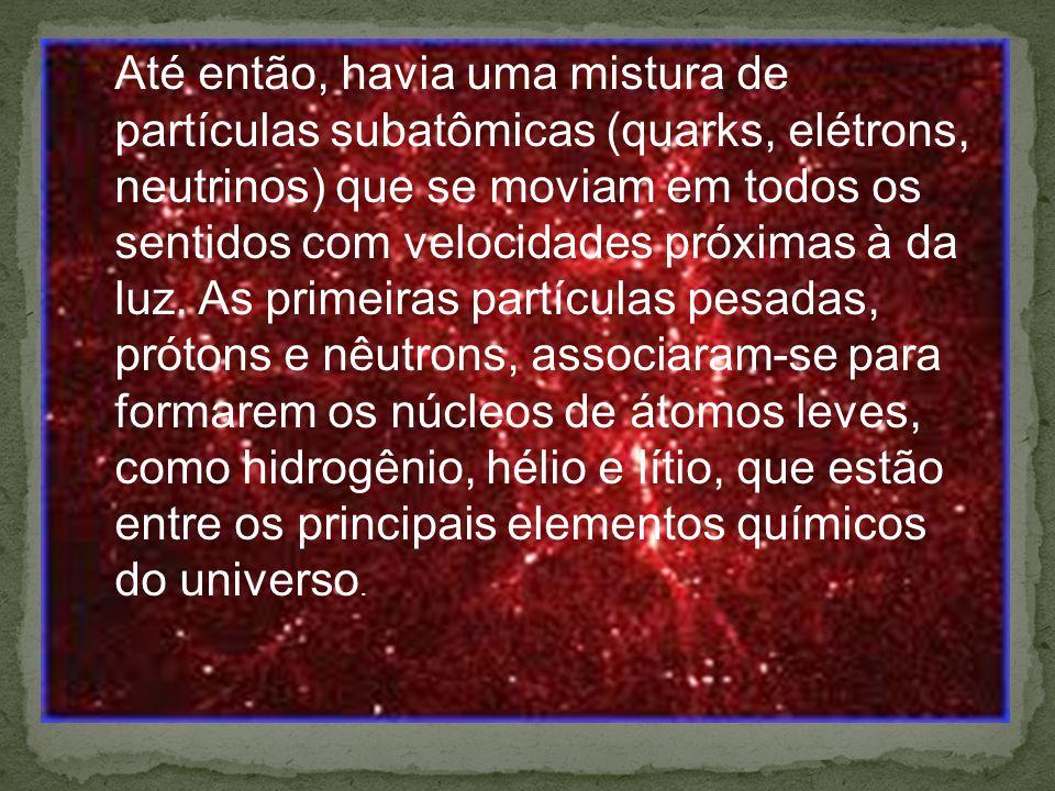 Até então, havia uma mistura de partículas subatômicas (quarks, elétrons, neutrinos) que se moviam em todos os sentidos com velocidades próximas à da luz.