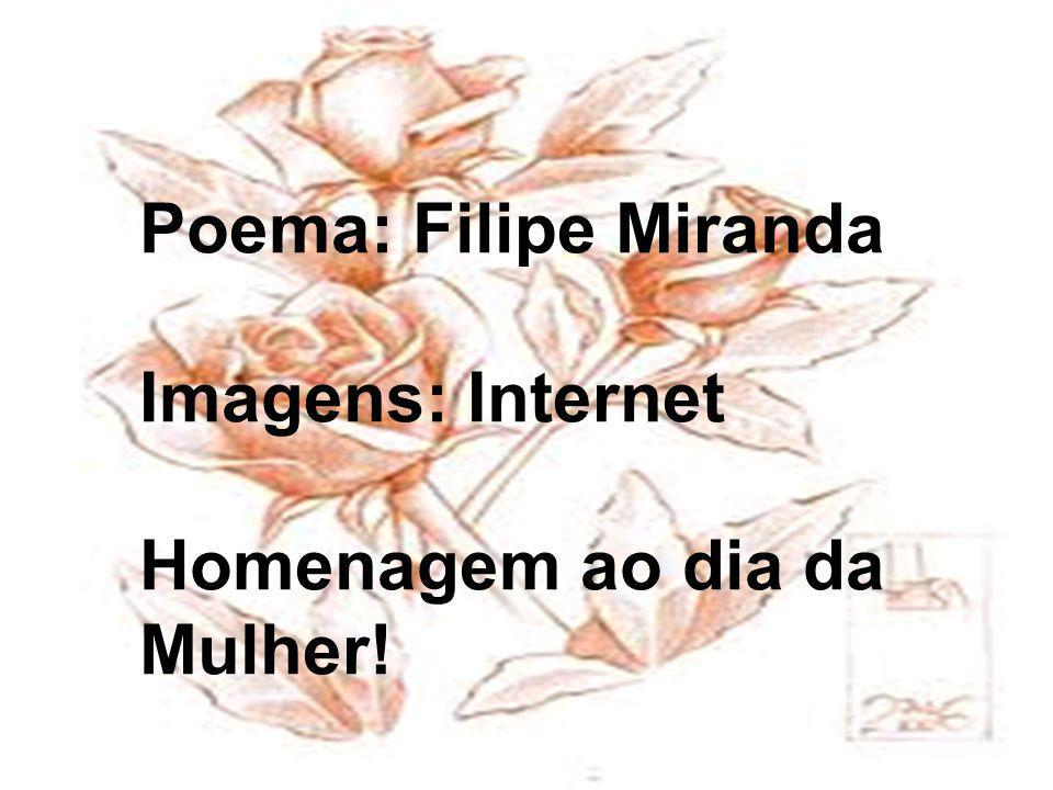 Poema: Filipe Miranda Imagens: Internet Homenagem ao dia da Mulher!