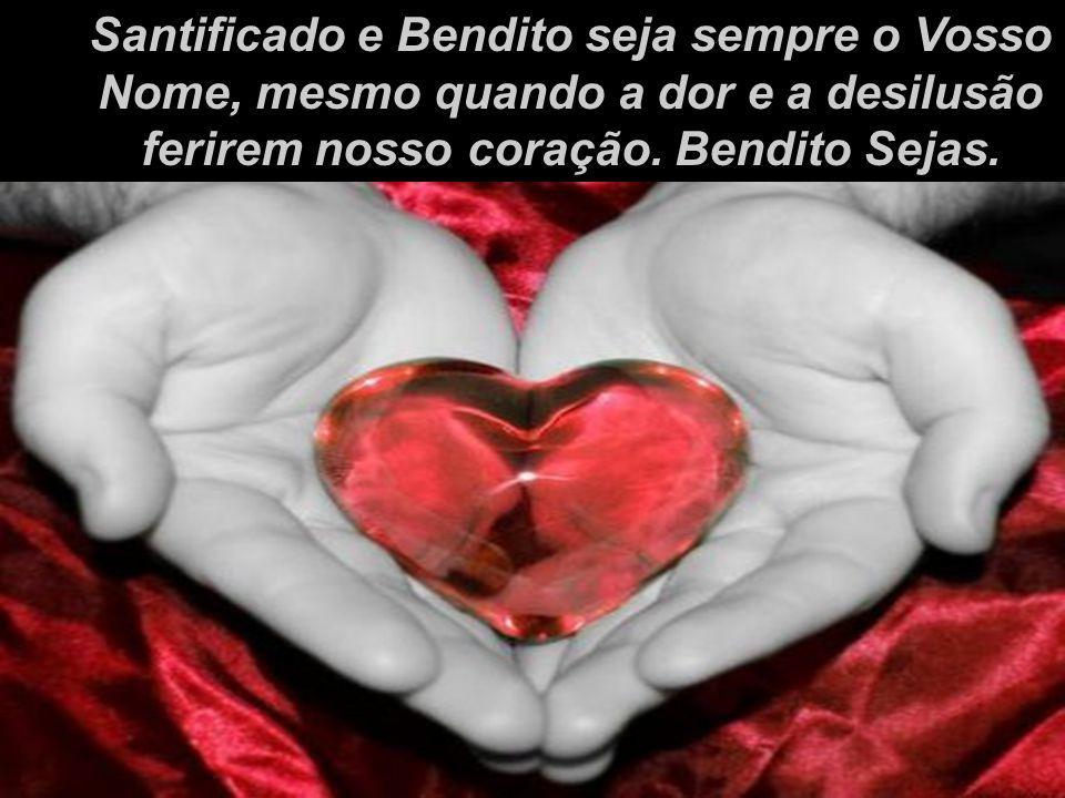 Santificado e Bendito seja sempre o Vosso Nome, mesmo quando a dor e a desilusão ferirem nosso coração.