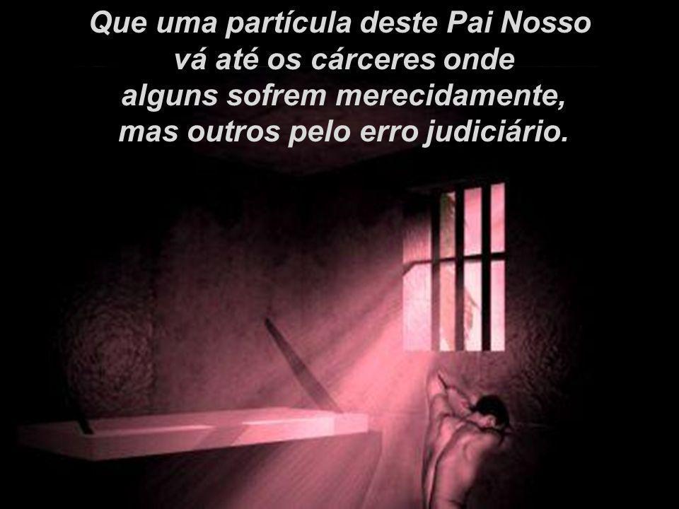 Que uma partícula deste Pai Nosso vá até os cárceres onde
