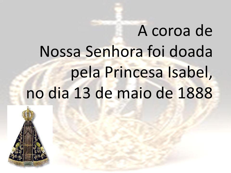 A coroa de Nossa Senhora foi doada pela Princesa Isabel, no dia 13 de maio de 1888
