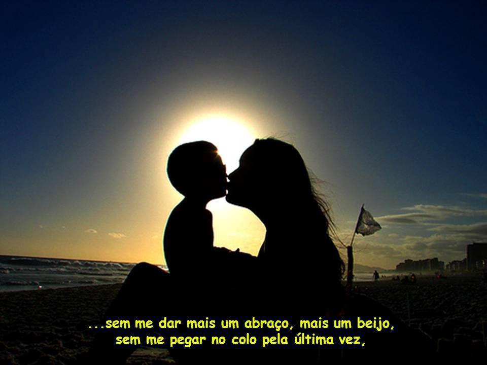 ...sem me dar mais um abraço, mais um beijo, sem me pegar no colo pela última vez,